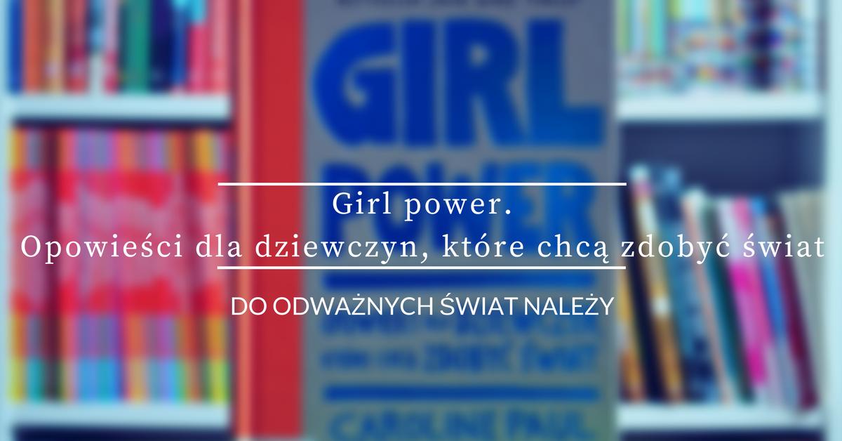 Girl power opowieści dla dziewczyn, które chcą zdobyć świat