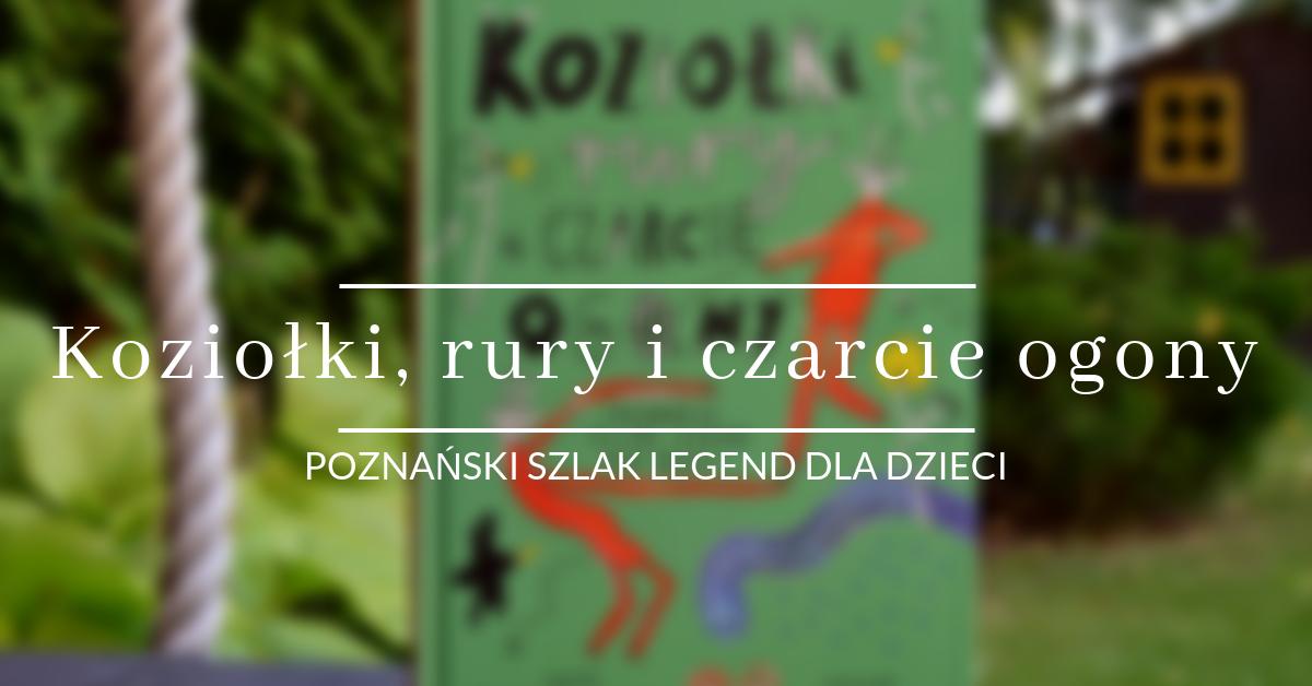 Koziołki, rury i czarcie ogony Poznański szlak legend dla dzieci Joanna Bartosik Małgorzata Swędrowska